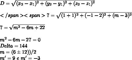 D=\sqrt{(x_2-x_1)^2+(y_2-y_1)^2+(z_2-z_1)^2}\\\\</span><span>7=\sqrt{(1+1)^2+(-1-2)^2+(m-3)^2}\\\\ 7 =\sqrt{m^{2}-6m + 22 }\\\\m^{2}-6m -27=0\\Delta = 144\\m=(6\±12))/2\\ m'=9 \ e \ m'=-3