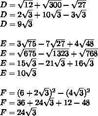 D= \sqrt{12} + \sqrt{300} - \sqrt{27} \\D = 2\sqrt{3} + 10\sqrt{3} - 3\sqrt{3} \\D = 9\sqrt{3} \\ \\E= 3\sqrt{75} - 7\sqrt{27}+ 4\sqrt{48} \\E = \sqrt{675} - \sqrt{1323} + \sqrt{768} \\E = 15\sqrt{3} - 21\sqrt{3} + 16\sqrt{3} \\E = 10\sqrt{3} \\ \\F= ( 6 + 2\sqrt{3} )^2 - ( 4 \sqrt{3} )^2 \\F = 36 + 24\sqrt{3} + 12 -48 \\F = 24\sqrt{3}