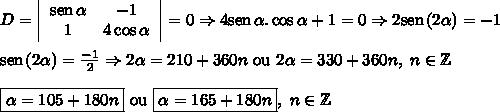 D=  \left|\begin{array}{cc}\mathrm{sen} \hspace{0,5mm} \alpha&-1\\1&4\cos\alpha\end{array}\right| = 0 \Rightarrow 4\mathrm{sen}\hspace{0,5mm}\alpha.\cos\alpha+1=0\Rightarrow2\mathrm{sen}\hspace{0,5mm}(2\alpha)=-1 \\ \\ \mathrm{sen}\hspace{0,5mm}(2\alpha)=\frac{-1}{2} \Rightarrow 2\alpha=210+360n \ \mathrm{ou} \ 2\alpha=330+360n, \ n\in\mathbb{Z} \\ \\ \boxed{\alpha=105+180n} \ \mathrm{ou} \ \boxed{\alpha=165+180n}, \ n\in\mathbb{Z}