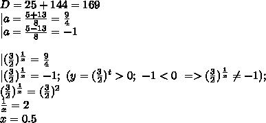 D=25+144=169\\|a=\frac{5+13}{8}=\frac{9}{4}\\|a=\frac{5-13}{8}=-1\\\ \\|(\frac{3}{2})^{\frac{1}{x}}=\frac{9}{4}\\|(\frac{3}{2})^{\frac{1}{x}}=-1;\ (y=(\frac{3}{2})^t>0;\ -1<0\ => (\frac{3}{2})^{\frac{1}{x}} \neq -1);\\(\frac{3}{2})^{\frac{1}{x}}=(\frac{3}{2})^2\\\frac{1}{x}=2\\x=0.5