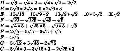 D =  \sqrt{8} =  \sqrt{4*2} =  \sqrt{4} *  \sqrt{2} = 2 \sqrt{2} \\E =  5\sqrt{6} * 2 \sqrt{3} =  5*2\sqrt{6*3} \\ E = 10 \sqrt{18} = 10 \sqrt{9*2} = 10 \sqrt{9} *  \sqrt{2} = 10 * 3 \sqrt{2}  = 30 \sqrt{2}\\F =  \sqrt{20} + \sqrt{125} - \sqrt{45} +  \sqrt{5} \\F = \sqrt{4*5} +  \sqrt{25*5} -  \sqrt{9*5} + \sqrt{5} \\F = 2\sqrt{5} + 5\sqrt{5}  - 3\sqrt{5} +\sqrt{5} \\F = 5\sqrt{5} \\G = 5 \sqrt{12} + 3  \sqrt{48} - 2 \sqrt{75} \\G = 5 \sqrt{4*3} +  3\sqrt{16*3} - 2 \sqrt{25*3}  \\