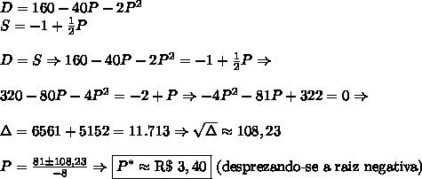 D = 160 - 40P - 2P\²\\ S= -1+\frac12P \\\\D=S\Rightarrow160 - 40P - 2P\²=-1+\frac12P \Rightarrow\\\\320 - 80P - 4P\²=-2+P \Rightarrow -4P^2-81P+322=0\Rightarrow\\\\\Delta=6561+5152=11.713\Rightarrow\sqrt\Delta\approx108,23\\\\P=\frac{81\pm108,23}{-8}\Rightarrow \boxed{P^*\approx\text{R\$ }3,40}\text{ (desprezando-se a raiz negativa)}