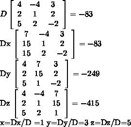 D  \left[\begin{array}{ccc}4&-4&3\\2&1&2\\5&2&-2\end{array}\right] = -83Dx  \left[\begin{array}{ccc}7&-4&3\\15&1&2\\15&2&-2\end{array}\right] = -83Dy  \left[\begin{array}{ccc}4&7&3\\2&15&2\\5&1&-2\end{array}\right] = -249Dz  \left[\begin{array}{ccc}4&-4&7\\2&1&15\\5&2&1\end{array}\right] = -415x=Dx/D =1 y=Dy/D=3z=Dz/D=5