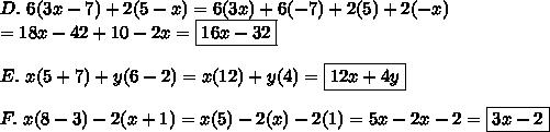 D.\ 6(3x-7)+2(5-x)=6(3x)+6(-7)+2(5)+2(-x)\\=18x-42+10-2x=\boxed{16x-32}\\\\E.\ x(5+7)+y(6-2)=x(12)+y(4)=\boxed{12x+4y}\\\\F.\ x(8-3)-2(x+1)=x(5)-2(x)-2(1)=5x-2x-2=\boxed{3x-2}