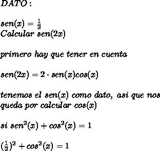 DATO:\\ \\sen(x)=\frac{1}{2}\\ Calcular\ sen(2x)\\ \\primero\ hay\ que\ tener\ en\ cuenta\\ \\sen(2x)=2\cdot sen(x)cos(x)\\ \\tenemos\ el\ sen(x)\ como\ dato,\ asi \ que\ nos\\ queda\ por\ calcular\ cos(x)\\ \\si\ sen^2(x)+cos^2(x)=1\\ \\(\frac{1}{2})^2+cos^2(x)=1