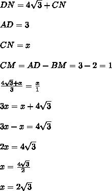 DN=4 \sqrt{3}+CN \\  \\  AD=3 \\  \\ CN=x \\  \\ CM=AD-BM=3-2=1 \\  \\  \frac{4 \sqrt{3}+x }{3}=  \frac{x}{1}   \\   \\ 3x=x+4 \sqrt{3} \\  \\ 3x-x= 4 \sqrt{3} \\  \\ 2x=4 \sqrt{3} \\ \\ x= \frac{4 \sqrt{3} \\ }{2}   \\  \\ x=2 \sqrt{3}