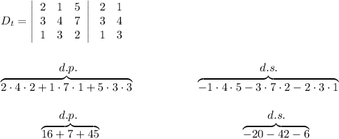 D_t=  \left|\begin{array}{ccc}2&1&5\\3&4&7\\1&3&2\end{array}\right|  \left\begin{array}{ccc}2&1\\3&4\\1&3\end{array}\right\\\\\\~~~~~~~~~~~~~~~~d.p.~~~~~~~~~~~~~~~~~~~~~~~~~~~~~~~~~~~~~~~~~~~~~~~d.s.\\\overbrace{2\cdot4\cdot2+1\cdot7\cdot1+5\cdot3\cdot3}~~~~~~~~~~~~~~~~\overbrace{-1\cdot4\cdot5-3\cdot7\cdot2-2\cdot3\cdot1}\\\\  ~~~~~~~~~~~~~~~~d.p.~~~~~~~~~~~~~~~~~~~~~~~~~~~~~~~~~~~~~~~~~~~~~~~~~d.s.\\~~~~~~~~~~~\overbrace{16+7+45}~~~~~~~~~~~~~~~~~~~~~~~~~~~~~~~~~~~~\overbrace{-20-42-6}