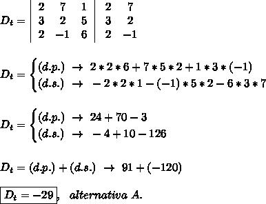 D_t=  \left \begin{array}{ccc}2&7&1\\3&2&5\\2&-1&6\end{array}\right   \left\begin{array}{ccc}2&7\\3&2\\2&-1\end{array}\right\\\\\\D_t=\begin{cases}(d.p.)~\to~2*2*6+7*5*2+1*3*(-1)\\(d.s.)~\to~-2*2*1-(-1)*5*2-6*3*7\end{cases}\\\\\\D_t=\begin{cases}(d.p.)~\to~24+70-3\\(d.s.)~\to~-4+10-126\end{cases}\\\\\\D_t=(d.p.)+(d.s.)~\to~91+(-120)\\\\\boxed{D_t=-29},~~alternativa~A.