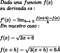 Dada\ una\ funcion\ f(x)\\ su\ derivada\ es:\\ \\f'(x)= \lim_{h \to \ 0} \frac{f(x+h)-f(x)}{h}\\ En\ nuestro\ caso:\\ \\f(x)=\sqrt{3x+6}\\ \\f(x+h)=\sqrt{3(x+h)+6}