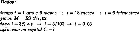 Dados:\\\\tempo~t=1~ano~e~6~meses~\to~i=18~meses~\to~i=6~trimestres\\juros~M=R\$~477,62\\taxa~i=3\%~a.t.~\to~i=3/100~\to~i=0,03\\aplicacao~ou~capital~C=?