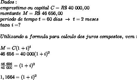 Dados:\\emprestimo~ou~capital~C=R\$~40~000,00\\montante~M=R\$~46~656,00\\periodo~de~tempo~t=60~dias~\to~t=2~meses\\taxa~i=?\\\\\\Utilizando~a~formula~para~calculo~dos~juros~compostos,~vem:\\\\\\M=C(1+i) ^{t}\\46~656=40~000(1+i) ^{2}\\\\\\ \frac{46~656}{40~000}=(1+i) ^{2}\\\\\\ 1,1664=(1+i) ^{2}\\\