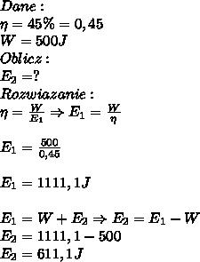 Dane:\\ \eta=45 \%=0,45\\ W= 500J\\ Oblicz:\\ E_2=?\\ Rozwiazanie:\\ \eta=\frac{W}{E_1}\Rightarrow E_1=\frac{W}{\eta}\\\\ E_1=\frac{500}{0,45}\\\\ E_1=1111,1J\\\\ E_1=W+E_2\Rightarrow E_2=E_1-W\\ E_2=1111,1-500\\ E_2=611,1J