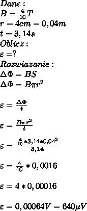 Dane:\\ B=\frac{4}{10}T\\ r=4 cm=0,04m\\ t=3,14s\\ Oblicz:\\ \varepsilon=?\\ Rozwiazanie:\\ \Delta \Phi=BS\\ \Delta \Phi=B\pi r^2\\\\ \varepsilon=\frac{\Delta \Phi}{t}\\\\ \varepsilon=\frac{B\pi r^2}{t}\\\\ \varepsilon=\frac{\frac{4}{10}*3,14*0,04^2}{3,14}\\\\ \varepsilon=\frac{4}{10}*0,0016\\\\ \varepsilon=4*0,00016\\\\ \varepsilon=0,00064V=640\mu V