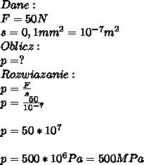Dane:\\ F=50N\\ s=0,1mm^2=10^{-7}m^2\\ Oblicz:\\ p=?\\ Rozwiazanie:\\ p=\frac{F}{s}\\\ p=\frac{50}{10^{-7}}\\\\ p=50*10^7\\\\ p=500*10^6Pa=500MPa