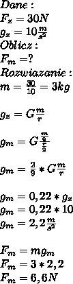 Dane:\\ F_z=30N\\ g_z=10\frac{m}{s^2}\\ Oblicz:\\ F_m=?\\ Rozwiazanie:\\ m=\frac{30}{10}=3kg\\\\ g_z=G\frac{m}{r}\\\\ g_m=G\frac{\frac{m}{9}}{\frac{r}{2}}\\\\ g_m=\frac{2}{9}*G\frac{m}{r}\\\\ g_m=0,22*g_z\\ g_m=0,22*10\\ g_m=2,2\frac{m}{s^2}\\\\ F_m=mg_m\\ F_m=3*2,2\\ F_m=6,6N