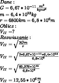 Dane:\\ G=6,67*10^{-11}\frac{m^3}{kg*s^2}\\ m=6,4*10^{23}kg\\ r=6 800 km=6,8*10^{6}m\\ Oblicz:\\ V_{II}=?\\ Rozwiazanie:\\ V_{II}=\sqrt{\frac{2Gm}{r}}\\\\ V_{II}=\sqrt{\frac{2*6,67*10^{-11}*6,4*10^{23}}{6,8*10^6}}\\\\ V_{II}=\sqrt{\frac{85,376*10^{12}}{6,8*10^6}}\\\\ V_{II}=12,55*10^6\frac{m}{s}