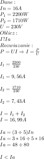 Dane:\\ In=16A\\ P_1=2200W\\ P_2=1710W\\ U = 230V\\ Oblicz:\\ I?Ia\\ Rozwiazanie:\\ P=UI\Rightarrow I=\frac{P}{U}\\\\ I_1=\frac{2200}{230}\\\\ I_1=9,56A\\\\ I_2=\frac{1710}{230}\\\\ I_2=7,43A\\\\ I=I_1+I_2\\ I=16,99A\\\\ Ia=(3\div 5)In\\ Ia=3*16 \div 5*16\\ Ia=48\div 80\\\\ I<Ia
