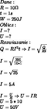 Dane:\\ R=10\Omega\\ t=1s\\ W=250J\\ Oblicz:\\ I=?\\ U=?\\ Rozwiazanie:\\ Q=RI^2t\Rightarrow I=\sqrt{\frac{Q}{Rt}}\\\\ I=\sqrt{\frac{250}{10*1}}\\\\ I=\sqrt{25}\\\\ I=5A\\\\ I=\frac{U}{R}\Rightarrow U=IR\\ U=5*10\\ U=50V