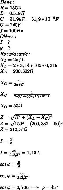 Dane:\\ R=150\Omega\\ L= 0.319H\\ C=31.9uF=31,9*10^{-6}F\\ U=240V\\ f =100Hz\\ Oblicz:\\ I=?\\ \varphi=?\\ Rozwiazanie:\\ X_L=2\pi fL\\ X_L=2*3,14*100*0,319\\ X_L=200,332\Omega\\\\ X_C=\frac{1}{2\pi fC}\\\\ X_C=\frac{1}{2*3,14*50*31,9*10^{-6}}\\\\ X_C=50\Omega\\\\ Z=\sqrt{R^2+(X_L-X_C)^2}\\ Z=\sqrt{150^2+(200,332-50)^2}\\ Z=212,37\Omega\\\\ I=\frac{U}{Z}\\\\ I=\frac{240}{212,37}=1,13A\\\\ \cos\varphi=\frac{R}{Z}\\\\ \cos\varphi=\frac{150}{212,37}\\\\ \cos\varphi=0,706\implies \varphi=45^o