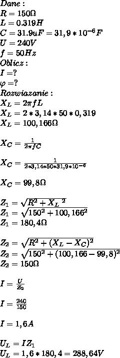 Dane:\\ R=150\Omega\\ L= 0.319H\\ C=31.9uF=31,9*10^{-6}F\\ U=240V\\ f =50Hz\\ Oblicz:\\ I=?\\ \varphi=?\\ Rozwiazanie:\\ X_L=2\pi fL\\ X_L=2*3,14*50*0,319\\ X_L=100,166\Omega\\\\ X_C=\frac{1}{2\pi fC}\\\\ X_C=\frac{1}{2*3,14*50*31,9*10^{-6}}\\\\ X_C=99,8\Omega\\\\ Z_1=\sqrt{R^2+X_L\ ^2}\\ Z_1=\sqrt{150^2+100,166^2}\\ Z_1=180,4\Omega\\\\ Z_2=\sqrt{R^2+(X_L-X_C)^2}\\ Z_2=\sqrt{150^2+(100,166-99,8)^2}\\ Z_2=150\Omega\\\\ I=\frac{U}{Z_2}\\\\ I=\frac{240}{150}\\\\ I=1,6A\\\\ U_L=IZ_1\\ U_L=1,6*180,4=288,64V\\