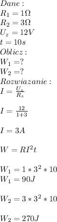 Dane:\\ R_1=1\Omega\\ R_2=3\Omega\\ U_z=12V\\ t=10s\\ Oblicz:\\ W_1=?\\ W_2=?\\ Rozwiazanie:\\ I=\frac{U_z}{R_z}\\\\ I=\frac{12}{1+3}\\\\ I=3A\\\\ W=RI^2t\\\\ W_1=1*3^2*10\\ W_1=90J\\\\ W_2=3*3^2*10\\\\ W_2=270J