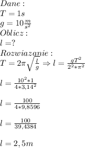 Dane:\\ T=1s\\ g=10\frac{m}{s^2}\\ Oblicz:\\ l=?\\ Rozwiazanie:\\ T=2\pi\sqrt{\frac{l}{g}}\Rightarrow l=\frac{gT^2}{2^2*\pi^2}\\\\ l=\frac{10^2*1}{4*3,14^2}\\\\ l=\frac{100}{4*9,8596}\\\\ l=\frac{100}{39,4384}\\\\ l=2,5m
