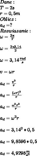 Dane:\\ T=2s\\ r=0,5m\\ Oblicz:\\ a_d=?\\ Rozwiazanie:\\ \omega=\frac{2\pi}{T}\\\\ \omega=\frac{2*3,14}{2}\\\\ \omega=3,14\frac{rad}{s}\\\\ v=\omega r\\\\ a_d=\frac{v^2}{r}\\\\ a_d=\frac{(\omega r)^2}{r}\\\\ a_d=\frac{\omega^2r^2}{r}\\\\ a_d=\omega ^2 r\\\\ a_d=3,14^2*0,5\\\\ a_d=9,8596*0,5\\\\ a_d=4,9298\frac{m}{s^2}
