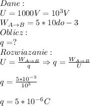 Dane:\\ U=1000 V=10^3V\\ W_{A\to B}= 5*10 do-3\\ Oblicz:\\ q=?\\ Rozwiazanie:\\ U=\frac{W_{A\to B}}{q}\Rightarrow q=\frac{W_{A\to B}}{U}\\\\ q=\frac{5*10^{-3}}{10^3}\\\\ q=5*10^{-6}C