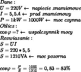 Dane:\\ U=220V\leftarrow\ napiecie\ znamionowe\\ I=5,5A\leftarrow\ prad\ znamionowy\\ P=1kW=1000W\leftarrow\ moc\ czynna\\ Oblicz:\\ \cos\varphi=?\leftarrow\ wspolczynnik\ mocy\\ Rozwiazanie:\\ S=UI\\ S=220*5,5\\ S=1210\textrm{VA}\leftarrow\ moc\ pozorna\\\\ cos\varphi=\frac{P}{S}=\frac{1000}{1210}=0,83=83\%