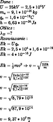 Dane:\\ U=25kV=2,5*10^4V\\ m_e=9,1*10^{-31}kg\\ q_e=1,6*10^{-19}C\\ h=6,63*10^{-34}Js\\ Oblicz:\\ \lambda_B=?\\ Rozwiazanie:\\ Ek=Uq_e\\ Ek=2,5*10^4*1,6*10^{-19}\\ Ek=4*10^{-15}J\\\\ Ek=\frac{1}{2}mv^2\Rightarrow v=\sqrt{\frac{2Ek}{m}}\\\\ v=\sqrt{\frac{2*4*10^{-15}}{9,1*10^{-31}}}\\\\ v=\sqrt{\frac{80*10^{-16}}{9,1*10^{-31}}}\\\\ v=\sqrt{8,79*10^{15}}\\\\ v=\sqrt{87,9*10^{14}}\\\\ v=9,37*10^7\frac{m}{s}\\\\