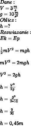 Dane:\\ V=3\frac{m}{s}\\ g=10\frac{m}{s^2}\\ Oblicz:\\ h=?\\ Rozwiazanie:\\ Ek=Ep\\\\ \frac{1}{2}mV^2=mgh\\\\ mV^2=2mgh\\\\ V^2=2gh\\\\ h=\frac{V^2}{2g}\\\\ h=\frac{3^2}{2*10}\\\\ h=\frac{9}{20}\\\\ h=0,45m