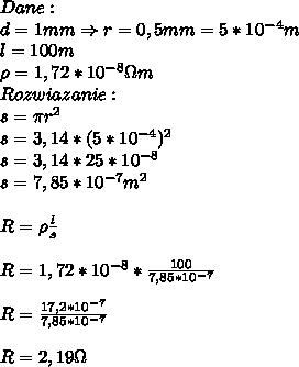 Dane:\\ d=1mm\Rightarrow r=0,5mm=5*10^{-4}m\\ l=100m\\ \rho=1,72*10^{-8}\Omega m\\ Rozwiazanie:\\ s=\pi r^2\\ s=3,14*(5*10^{-4})^2\\ s=3,14*25*10^{-8}\\ s=7,85*10^{-7}m^2\\\\ R=\rho\frac{l}{s}\\\\ R=1,72*10^{-8}*\frac{100}{7,85*10^{-7}}\\\\ R=\frac{17,2*10^{-7}}{7,85*10^{-7}}\\\\ R=2,19\Omega