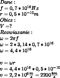 Dane:\\ f=0,7* 10^{16}Hz\\ r=0,5*10 ^{-10}m\\ Obicz:\\ V=?\\ Rozwiazanie:\\ \omega=2\pi f\\ \omega=2*3,14*0,7*10^{16}\\ \omega=4,4*10^{16}\\\\ v=\omega r\\ v=4,4*10^{16}*0,5*10^{-10}\\ v=2,2*10^{6}\frac{m}{s}=2200\frac{km}{s}