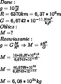 Dane:\\ g=10\frac{m}{s^2}\\ R=6370km=6,37*10^6m\\ G = 6,6742 * 10^{-11} \frac{N m^2}{kg^2}\\ Oblicz:\\ M=?\\ Rozwiazanie:\\ g=G\frac{M}{R^2}\Rightarrow M=\frac{gR^2}{G}\\\\ M=\frac{10*(6,37*10^6)^2}{6,6742*10^{-11}}}\\\\ M=\frac{40,5769*10^{13}}{6,6742*10^{-11}}}\\\\ M=6,08*10^{24}kg