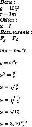 Dane:\\ g=10\frac{m}{s^2}\\ r=1m\\ Oblicz:\\ \omega=?\\ Rozwiazanie:\\ F_g=F_d\\\\ mg=m\omega^2 r\\\\ g=\omega^2 r\\\\ \omega^2=\frac{g}{r}\\\\ \omega=\sqrt{\frac{g}{r}}\\\\ \omega=\sqrt{\frac{10}{1}}\\\\ \omega=\sqrt{10}\\\\ \omega=3,16\frac{rad}{s}