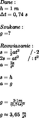 Dane:\\ h = 1 \ m\\\Delta t =0,74 \ s \\\\Szukane:\\g=?\\\\Rozwiazanie:\\s =  \frac{1}{2} at^2 \ \ \ \ \ \ / \cdot 2\\2s = at^2 \ \ \ \ \ / : t^2\\a =  \frac{2s}{t^2} \\\\s = h\\a =g \\\\\\g=  \frac{2\cdot 1m}{(0,74s)^2} \\\\g \approx 3,65 \  \frac{m}{s^2}