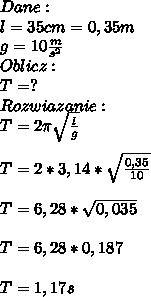 Dane:\\ l=35cm=0,35m\\ g=10\frac{m}{s^2}\\ Oblicz:\\ T=?\\ Rozwiazanie:\\ T=2\pi \sqrt{\frac{l}{g}}\\\\ T=2*3,14*\sqrt{\frac{0,35}{10}}\\\\ T=6,28*\sqrt{0,035}\\\\ T=6,28*0,187\\\\ T=1,17s