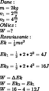 Dane:\\ m=2kg\\ v_1=2\frac{m}{s}\\ v_2=4\frac{m}{s}\\ Oblicz:\\ W=?\\ Rozwiazanie:\\ Ek=\frac{1}{2}mv^2\\\\ Ek_1=\frac{1}{2}*2*2^2=4J\\\\ Ek_2=\frac{1}{2}*2*4^2=16J\\\\ W=\Delta Ek\\ W=Ek_2-Ek_1\\ W=16-4=12J