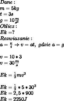 Dane:\\ m=5kg\\ t=3s\\ g=10\frac{m}{s^2}\\ Oblicz:\\ Ek=?\\ Rozwiazanie:\\ a=\frac{v}{t}\Rightarrow v=at,\ gdzie\ a=g\\\\ v=10*3\\ v=30\frac{m}{s}\\\\ Ek=\frac{1}{2}mv^2\\\\ Ek=\frac{1}{2}*5*30^2\\ Ek=2,5*900\\ Ek=2250J