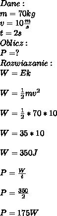 Dane:\\ m=70kg\\ v= 10\frac{m}{s}\\ t= 2s\\ Oblicz:\\ P=?\\ Rozwiazanie:\\ W=Ek\\\\ W=\frac{1}{2}mv^2\\\\ W=\frac{1}{2}*70*10\\\\ W=35*10\\\\ W=350J\\\\ P=\frac{W}{t}\\\\ P=\frac{350}{2}\\\\ P=175W