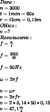 Dane:\\ n=3000\\ t=1min=60s\\ r=15cm=0,15m\\ Oblicz:\\ v=?\\ Rozwiazanie:\\ f=\frac{n}{t}\\\\ f=\frac{3000}{60}\\\\ f=50Hz\\\\ \omega=2\pi f\\\\ v=\omega r\\ v=2\pi fr\\ v=2*3,14*50*0,15\\ v=47,1\frac{m}{s}