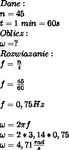 Dane:\\ n=45\\ t=1\ min=60s\\ Oblicz:\\ \omega=?\\ Rozwiazanie:\\ f=\frac{n}{t}\\\\ f=\frac{45}{60}\\\\ f=0,75Hz\\\\ \omega=2\pi f\\ \omega=2*3,14*0,75\\ \omega=4,71\frac{rad}{s}