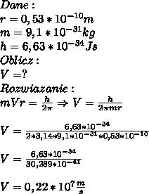 Dane:\\ r=0,53*10^{-10}m\\ m=9,1*10^{-31}kg\\ h=6,63*10^{-34}Js\\ Oblicz:\\ V=?\\ Rozwiazanie:\\ mVr=\frac{h}{2\pi}\Rightarrow V=\frac{h}{2\pi mr}\\\\ V=\frac{6,63*10^{-34}}{2*3,14*9,1*10^{-31}*0,53*10^{-10}}\\\\ V=\frac{6,63*10^{-34}}{30,289*10^{-41}}\\\\ V=0,22*10^{7}\frac{m}{s}