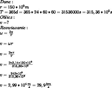 Dane:\\ r=150*10^9m\\ T=365d=365*24*60*60=31536000s=315,36*10^5s\\ Oblicz:\\ v=?\\ Rozwiazanie:\\ \omega=\frac{2\pi}{T}\\\\ v=\omega r\\\\ v=\frac{2\pi r}{T}\\\\ v=\frac{2*3,14*150*10^9}{315,36*10^5}\\\\ v=\frac{942*10^9}{315,36*10^5}\\\\ v=2,99*10^4\frac{m}{s}=29,9\frac{km}{s}