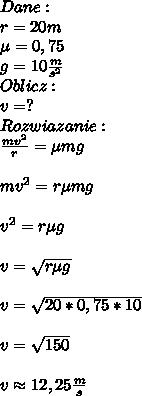 Dane:\\ r=20m\\ \mu=0,75\\ g=10\frac{m}{s^2}\\ Oblicz:\\ v=?\\ Rozwiazanie:\\ \frac{mv^2}{r}=\mu mg\\\\ mv^2=r\mu mg\\\\ v^2=r\mu g\\\\ v=\sqrt{r\mu g}\\\\ v=\sqrt{20*0,75*10}\\\\ v=\sqrt{150}\\\\ v\approx 12,25\frac{m}{s}