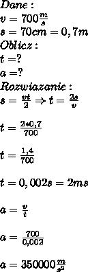 Dane:\\ v=700\frac{m}{s}\\ s=70cm=0,7m\\ Oblicz:\\ t=?\\ a=?\\ Rozwiazanie:\\ s=\frac{vt}{2}\Rightarrow t=\frac{2s}{v}\\\\ t=\frac{2*0,7}{700}\\\\ t=\frac{1,4}{700}\\\\ t=0,002s=2ms\\\\ a=\frac{v}{t}\\\\ a=\frac{700}{0,002}\\\\ a=350000\frac{m}{s^2}