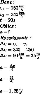 Dane:\\ v_1=250\frac{km}{h}\\ v_2=340\frac{km}{h}\\ t=20s\\ Oblicz:\\ a=?\\ Rozwiazanie:\\ \Delta v=v_2-v_1\\ \Delta v=340-250\\ \Delta v=90\frac{km}{h}=25\frac{m}{s}\\\\ a=\frac{\Delta v}{t}\\\\ a=\frac{25}{20}\\\\ a=1,25\frac{m}{s^2}