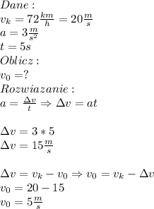 Dane:\\ v_k=72\frac{km}{h}=20\frac{m}{s}\\ a=3\frac{m}{s^2}\\ t=5s\\ Oblicz:\\ v_0=?\\ Rozwiazanie:\\ a=\frac{\Delta v}{t}\Rightarrow \Delta v=at\\\\ \Delta v=3*5\\ \Delta v=15\frac{m}{s}\\\\ \Delta v=v_k-v_0\Rightarrow v_0=v_k-\Delta v\\ v_0=20-15\\ v_0=5\frac{m}{s}