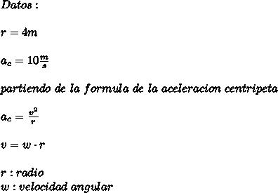 Datos:\\ \\r=4m\\ \\a_c=10\frac{m}{s}\\ \\partiendo\ de\ la\ formula\ de\ la\ aceleracion\ centripeta\\ \\a_c=\frac{v^2}{r}\\ \\v=w\cdot r\\ \\r:radio\\w:velocidad\ angular