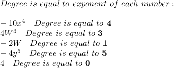 Degree\ is\ equal\ to\ exponent\ of\ each \ number:\\\\-10x^4\ \ \ Degree\ is\ equal\ to\ \textbf{4}\\4W^3\ \ \ Degree\ is\ equal\ to\ \textbf{3}\\-2W\ \ \ Degree\ is\ equal\ to\ \textbf{1}\\-4y^5\ \ \ Degree\ is\ equal\ to\ \textbf{5}\\4\ \ \ Degree\ is\ equal\ to\ \textbf{0}